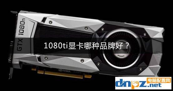 1080ti显卡哪种品牌好?GTX1080Ti显卡推荐