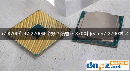 i7 8700和R7 2700哪个好?酷睿i7 8700和ryzen7 2700性能对比