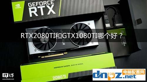RTX2080Ti和GTX1080Ti哪个好?1080ti和2080ti参数区别对比
